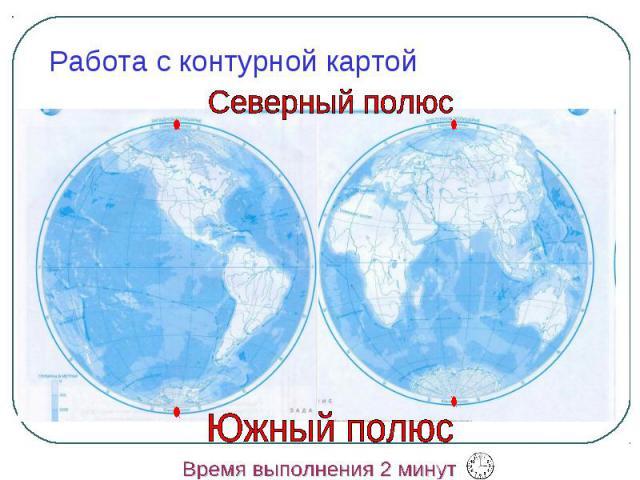 Работа с контурной картой Северный полюс Южный полюс