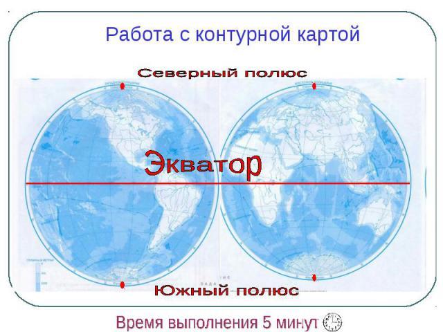 Работа с контурной картой Северный полюс Экватор Южный полюс