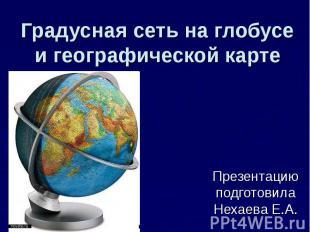 Градусная сеть на глобусе и географической карте Презентацию подготовила Нехаева