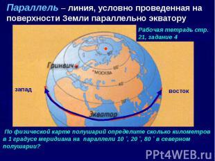 Параллель – линия, условно проведенная на поверхности Земли параллельно экватору
