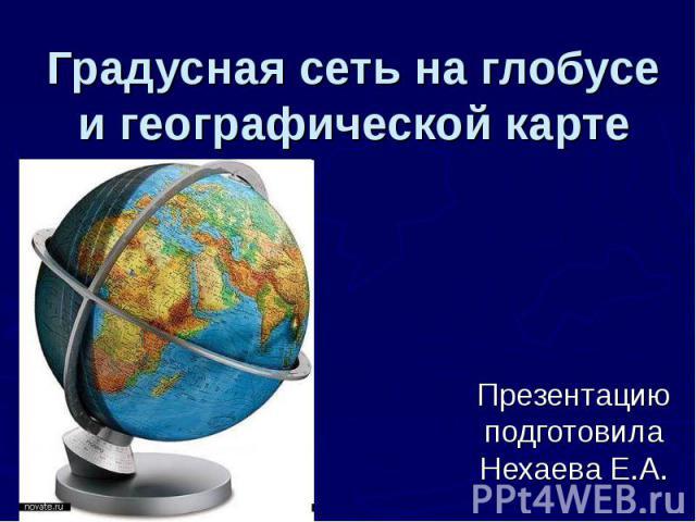Градусная сеть на глобусе и географической карте Презентацию подготовила Нехаева Е.А.