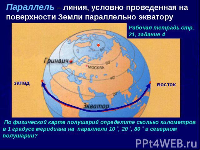 Параллель – линия, условно проведенная на поверхности Земли параллельно экватору Рабочая тетрадь стр. 21, задание 4 По физической карте полушарий определите сколько километров в 1 градусе меридиана на параллели 10 ˚, 20 ˚, 80 ˚ в северном полушарии?