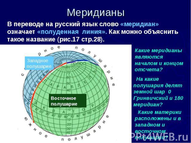 МеридианыВ переводе на русский язык слово «меридиан» означает «полуденная линия». Как можно объяснить такое название (рис.17 стр.28). Какие меридианы являются началом и концом отсчета? На какие полушария делят земной шар 0 Гринвичский и 180 меридиан…