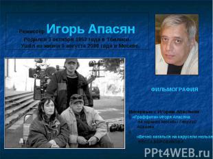 Режиссёр Игорь Апасян Родился 3 октября 1952 года в Тбилиси. Ушёл из жизни 9 авг