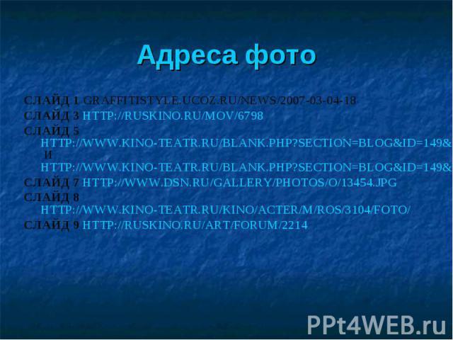 Адреса фото СЛАЙД 1 GRAFFITISTYLE.UCOZ.RU/NEWS/2007-03-04-18 СЛАЙД 3 HTTP://RUSKINO.RU/MOV/6798 СЛАЙД 5 HTTP://WWW.KINO-TEATR.RU/BLANK.PHP?SECTION=BLOG&ID=149&FID=4023&PAGENAME=FOTO И HTTP://WWW.KINO-TEATR.RU/BLANK.PHP?SECTION=BLOG&ID=149&FID=4021&P…