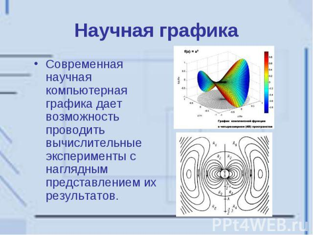 Научная графика Современная научная компьютерная графика дает возможность проводить вычислительные эксперименты с наглядным представлением их результатов.
