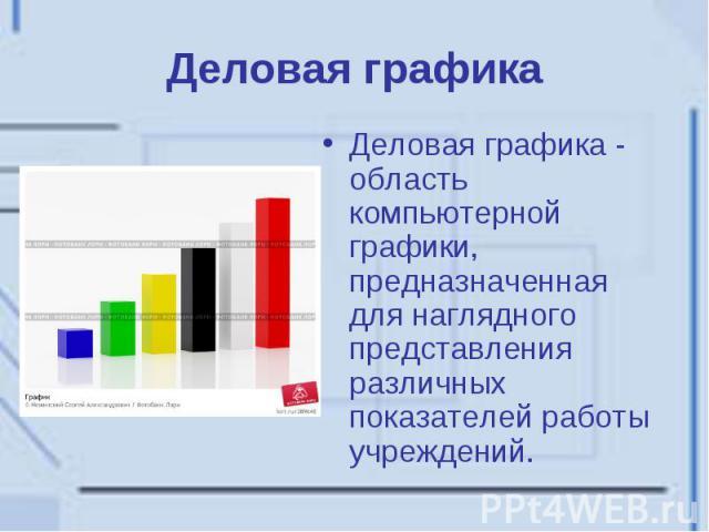 Деловая графика Деловая графика - область компьютерной графики, предназначенная для наглядного представления различных показателей работы учреждений.