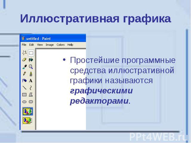 Иллюстративная графика Простейшие программные средства иллюстративной графики называются графическими редакторами.