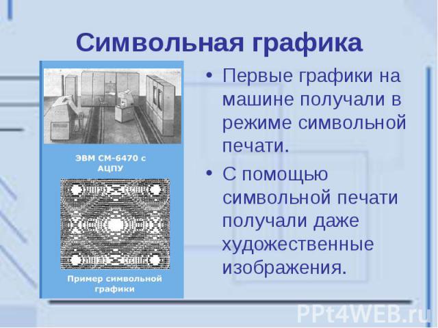 Символьная графика Первые графики на машине получали в режиме символьной печати. С помощью символьной печати получали даже художественные изображения.
