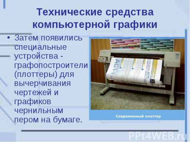 Технические средства компьютерной графики Затем появились специальные устройства - графопостроители (плоттеры) для вычерчивания чертежей и графиков чернильным пером на бумаге.