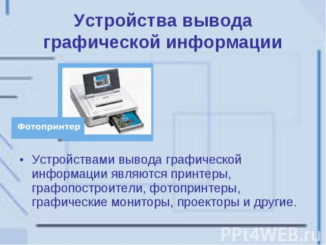 Устройства вывода графической информации Устройствами вывода графической информации являются принтеры, графопостроители, фотопринтеры, графические мониторы, проекторы и другие.
