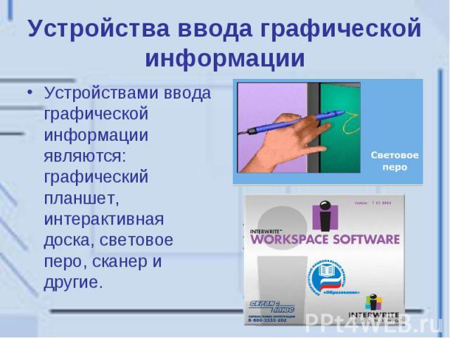 Устройства ввода графической информации Устройствами ввода графической информации являются: графический планшет, интерактивная доска, световое перо, сканер и другие.