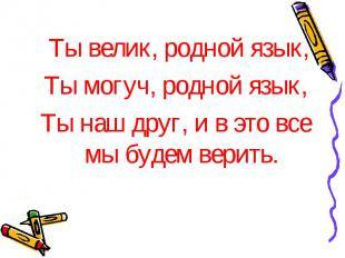 Ты велик, родной язык, Ты могуч, родной язык, Ты наш друг, и в это все мы будем