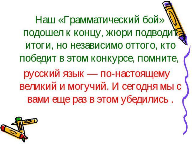 Наш «Грамматический бой» подошел к концу, жюри подводит итоги, но независимо оттого, кто победит в этом конкурсе, помните, русский язык — по-настоящему великий и могучий. И сегодня мы с вами еще раз в этом убедились .