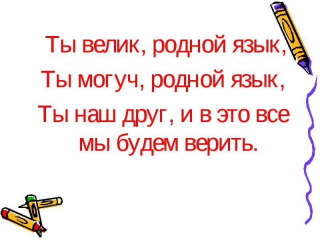 Ты велик, родной язык, Ты могуч, родной язык, Ты наш друг, и в это все мы будем верить.