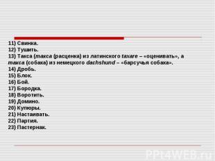 11) Свинка. 12) Тушить. 13) Такса (такса (расценка) из латинского taxare – «оцен