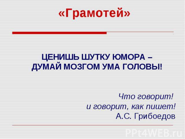 Грамотей ЦЕНИШЬ ШУТКУ ЮМОРА – ДУМАЙ МОЗГОМ УМА ГОЛОВЫ! Что говорит! и говорит, как пишет! А.С. Грибоедов