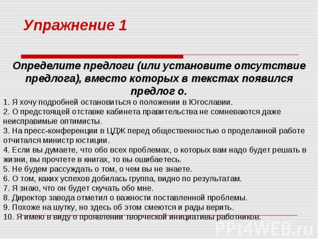 Упражнение 1 Определите предлоги (или установите отсутствие предлога), вместо которых в текстах появился предлог о. 1. Я хочу подробней остановиться о положении в Югославии. 2. О предстоящей отставке кабинета правительства не сомневаются даже неиспр…