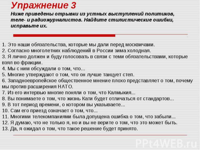 Упражнение 3 Ниже приведены отрывки из устных выступлений политиков, теле- и радиожурналистов. Найдите стилистические ошибки, исправьте их. 1. Это наши обязательства, которые мы дали перед москвичами. 2. Согласно многолетних наблюдений в России зима…