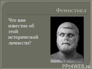 Фемистокл Что вам известно об этой исторической личности?