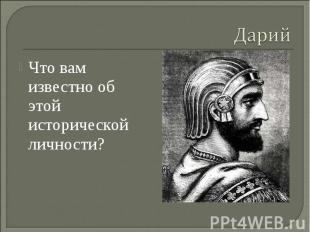 Дарий Что вам известно об этой исторической личности?