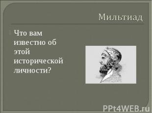 Мильтиад Что вам известно об этой исторической личности?
