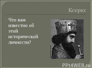 Ксеркс Что вам известно об этой исторической личности?