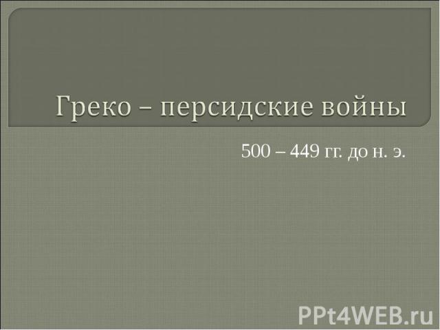 Греко – персидские войны 500 – 449 гг. до н. э.