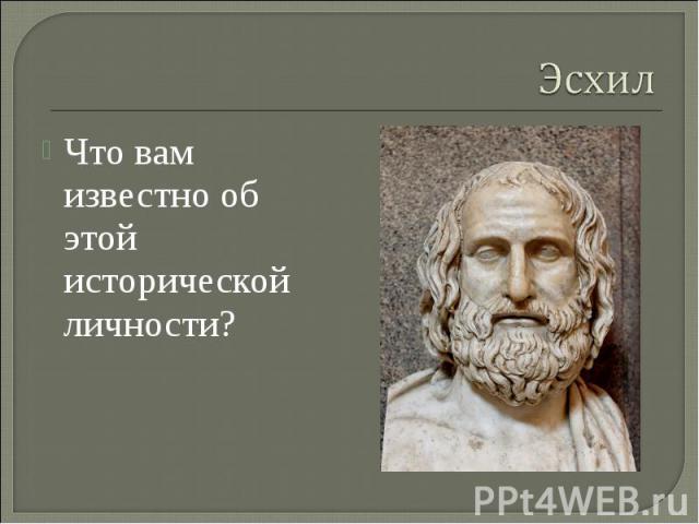 Эсхил Что вам известно об этой исторической личности?
