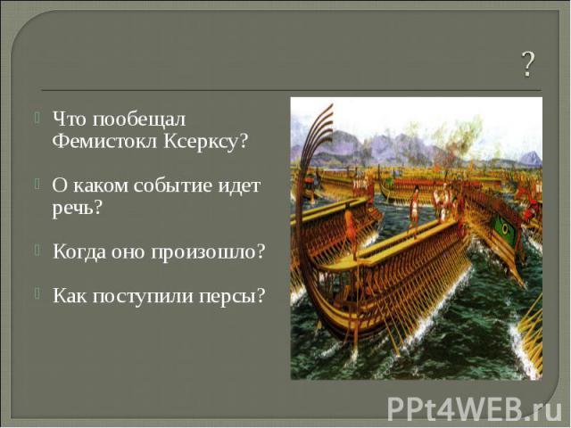 Что пообещал Фемистокл Ксерксу? О каком событие идет речь? Когда оно произошло? Как поступили персы?