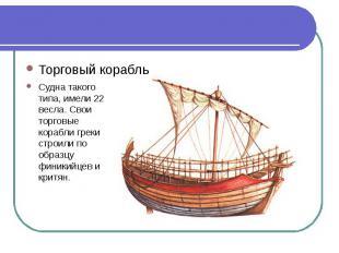 Торговый корабльСудна такого типа, имели 22 весла. Свои торговые корабли греки с