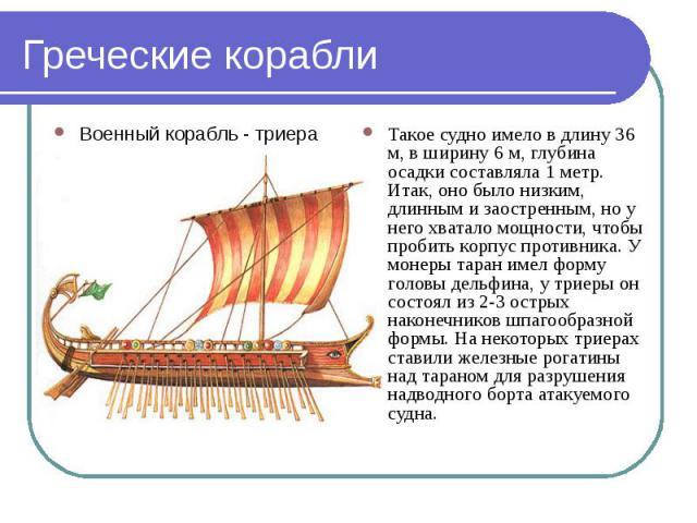 Греческие корабли Такое судно имело в длину 36 м, в ширину 6 м, глубина осадки составляла 1 метр. Итак, оно было низким, длинным и заостренным, но у него хватало мощности, чтобы пробить корпус противника. У монеры таран имел форму головы дельфина, у…