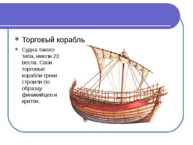 Торговый корабльСудна такого типа, имели 22 весла. Свои торговые корабли греки строили по образцу финикийцев и критян.