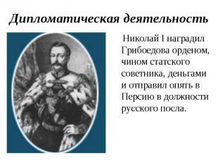 Дипломатическая деятельность Николай I наградил Грибоедова орденом, чином статск