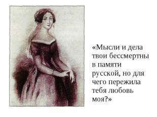 «Мысли и дела твои бессмертны в памяти русской, но для чего пережила тебя любовь