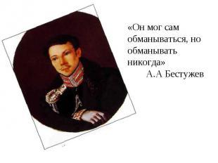 «Он мог сам обманываться, но обманывать никогда» А.А Бестужев