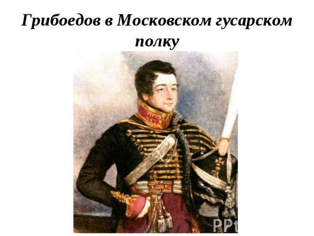 Грибоедов в Московском гусарском полку