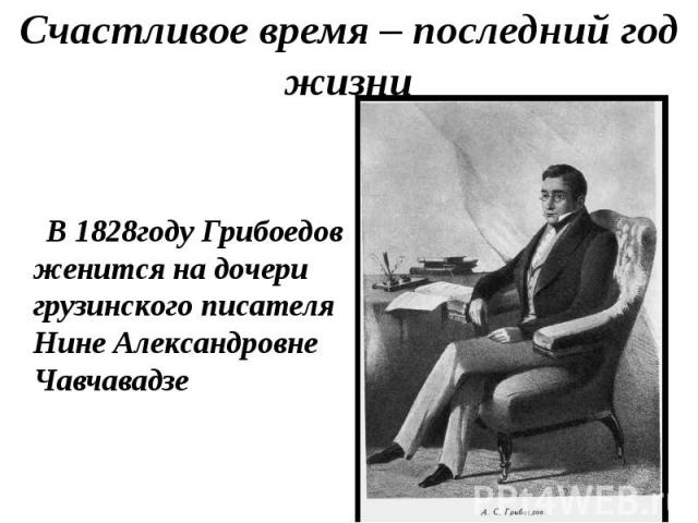 Счастливое время – последний год жизни В 1828году Грибоедов женится на дочери грузинского писателя Нине Александровне Чавчавадзе