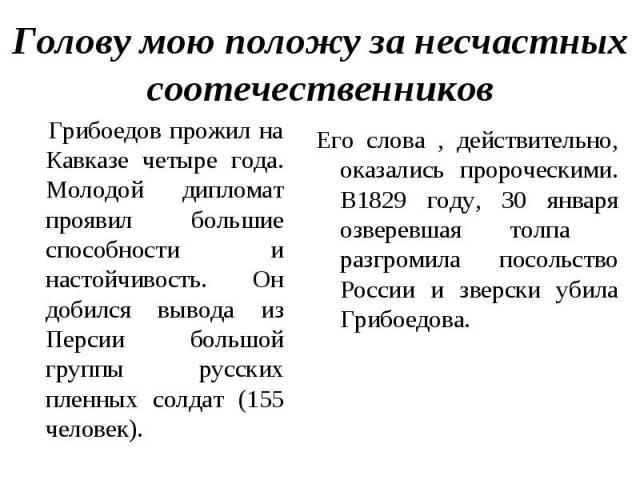 Голову мою положу за несчастных соотечественников Грибоедов прожил на Кавказе четыре года. Молодой дипломат проявил большие способности и настойчивость. Он добился вывода из Персии большой группы русских пленных солдат (155 человек). Его слова , дей…