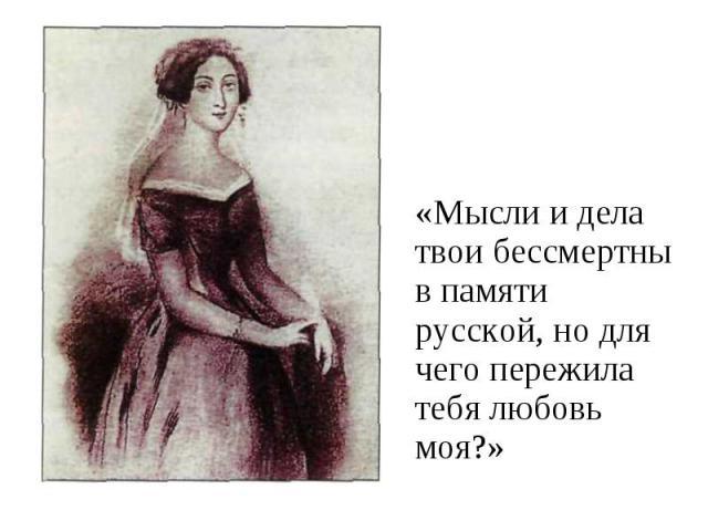 «Мысли и дела твои бессмертны в памяти русской, но для чего пережила тебя любовь моя?»