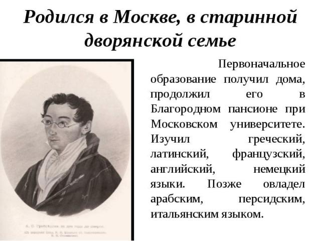 Родился в Москве, в старинной дворянской семье Первоначальное образование получил дома, продолжил его в Благородном пансионе при Московском университете. Изучил греческий, латинский, французский, английский, немецкий языки. Позже овладел арабским, п…