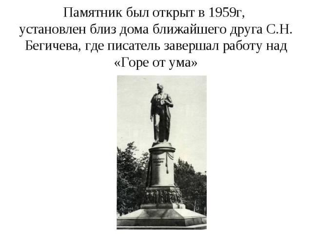 Памятник был открыт в 1959г, установлен близ дома ближайшего друга С.Н. Бегичева, где писатель завершал работу над «Горе от ума»