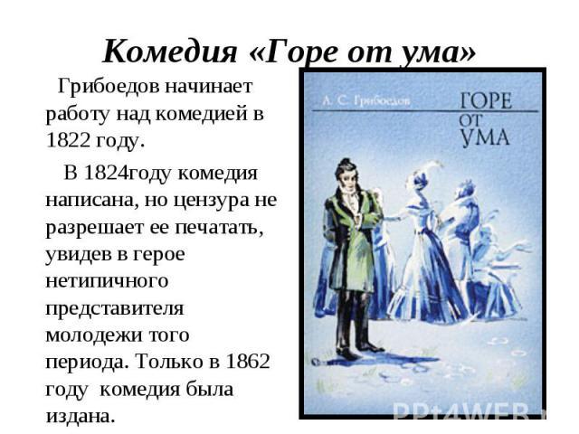 Комедия «Горе от ума» Грибоедов начинает работу над комедией в 1822 году. В 1824году комедия написана, но цензура не разрешает ее печатать, увидев в герое нетипичного представителя молодежи того периода. Только в 1862 году комедия была издана.