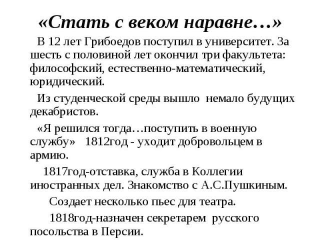 «Стать с веком наравне…» В 12 лет Грибоедов поступил в университет. За шесть с половиной лет окончил три факультета: философский, естественно-математический, юридический. Из студенческой среды вышло немало будущих декабристов. «Я решился тогда…посту…