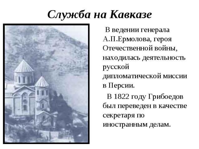 Служба на Кавказе В ведении генерала А.П.Ермолова, героя Отечественной войны, находилась деятельность русской дипломатической миссии в Персии. В 1822 году Грибоедов был переведен в качестве секретаря по иностранным делам.