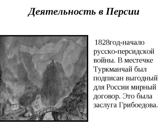 Деятельность в Персии 1828год-начало русско-персидской войны. В местечке Туркманчай был подписан выгодный для России мирный договор. Это была заслуга Грибоедова.