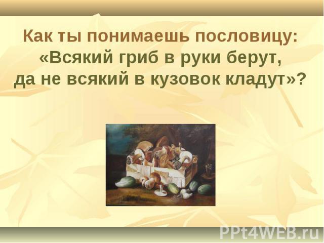 Как ты понимаешь пословицу: «Всякий гриб в руки берут, да не всякий в кузовок кладут»?