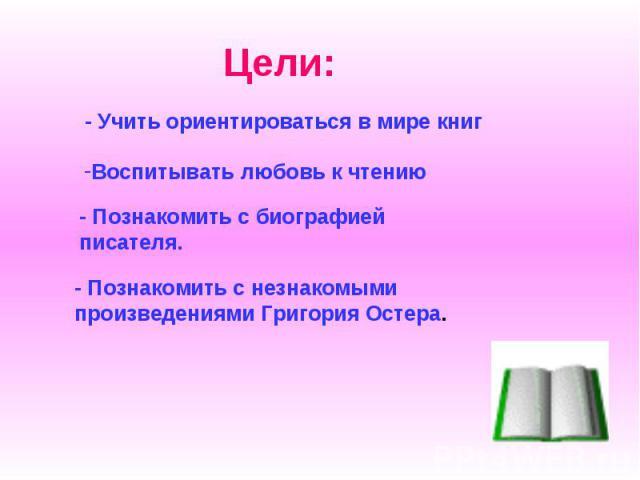 Цели: - Учить ориентироваться в мире книг Воспитывать любовь к чтению - Познакомить с биографией писателя. - Познакомить с незнакомыми произведениями Григория Остера.