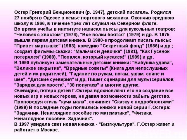 Остер Григорий Бенционович (р. 1947), детский писатель. Родился 27 ноября в Одессе в семье портового механика. Окончив среднюю школу в 1966, в течение трех лет служил на Северном флоте. Во время учебы в институте написал пьесы для кукольных театров:…