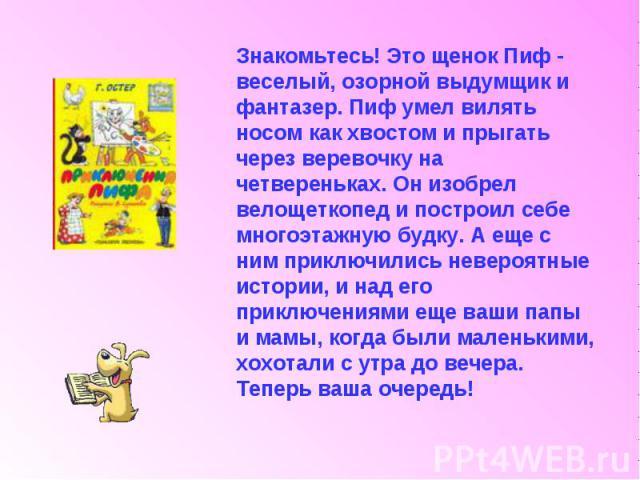 Знакомьтесь! Это щенок Пиф - веселый, озорной выдумщик и фантазер. Пиф умел вилять носом как хвостом и прыгать через веревочку на четвереньках. Он изобрел велощеткопед и построил себе многоэтажную будку. А еще с ним приключились невероятные истории,…